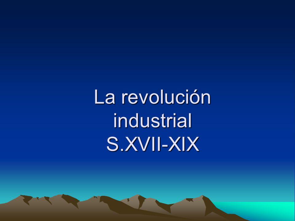La revolución industrial S.XVII-XIX
