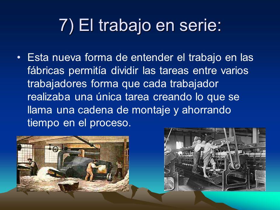 7) El trabajo en serie: Esta nueva forma de entender el trabajo en las fábricas permitía dividir las tareas entre varios trabajadores forma que cada t