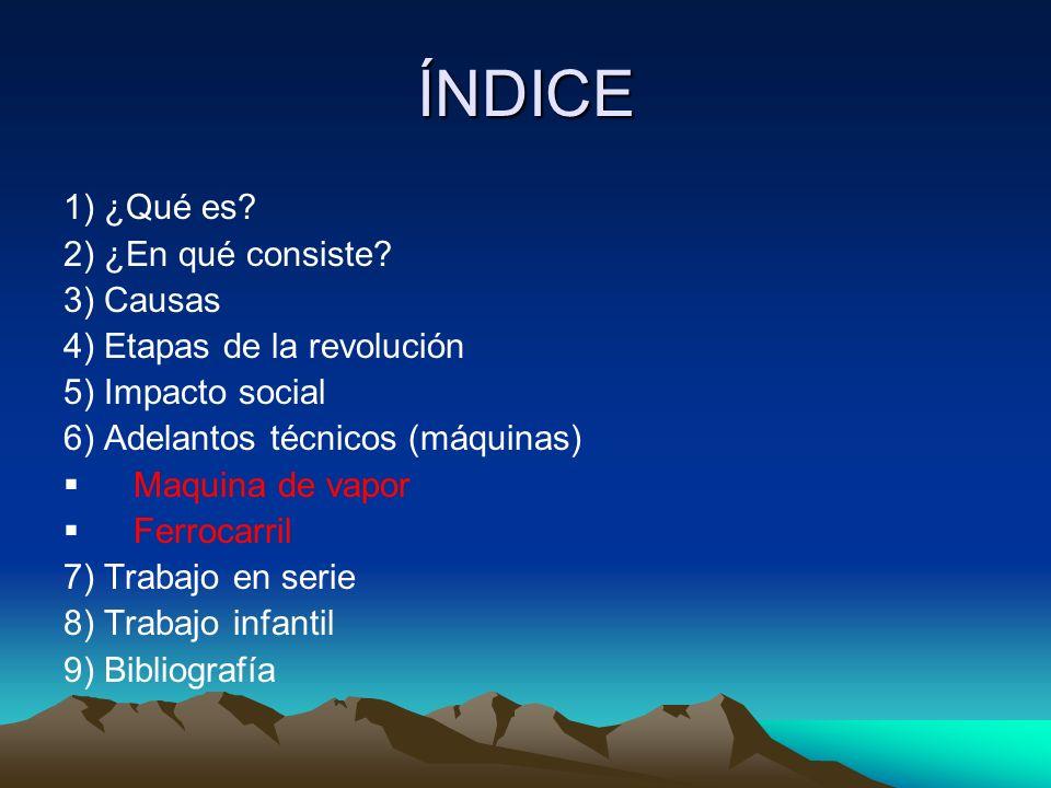 ÍNDICE 1) ¿Qué es? 2) ¿En qué consiste? 3) Causas 4) Etapas de la revolución 5) Impacto social 6) Adelantos técnicos (máquinas) Maquina de vapor Ferro