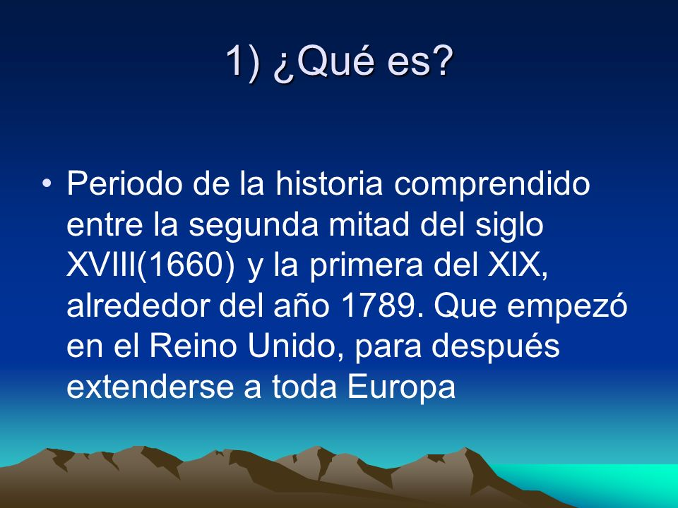 1) ¿Qué es? Periodo de la historia comprendido entre la segunda mitad del siglo XVIII(1660) y la primera del XIX, alrededor del año 1789. Que empezó e