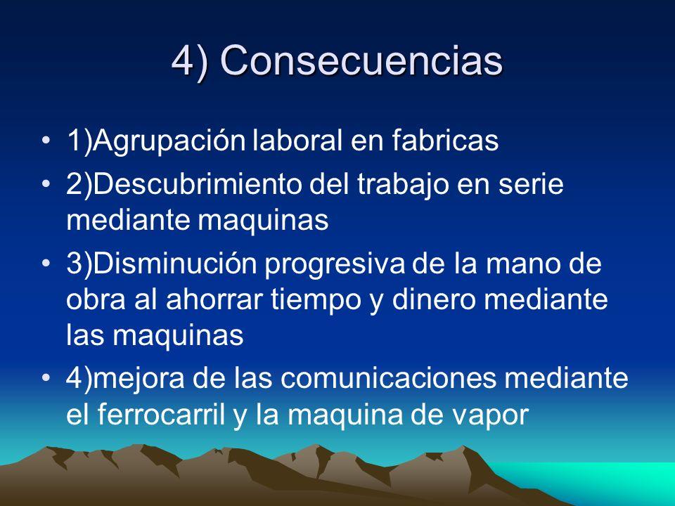 4) Consecuencias 1)Agrupación laboral en fabricas 2)Descubrimiento del trabajo en serie mediante maquinas 3)Disminución progresiva de la mano de obra