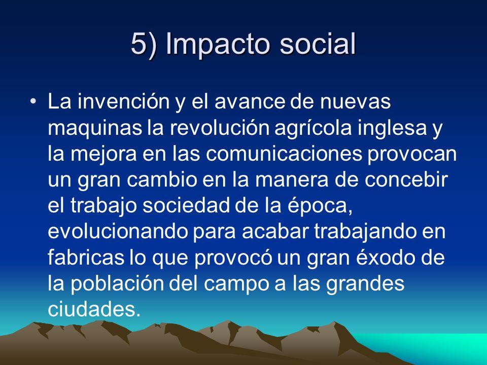 5) Impacto social La invención y el avance de nuevas maquinas la revolución agrícola inglesa y la mejora en las comunicaciones provocan un gran cambio