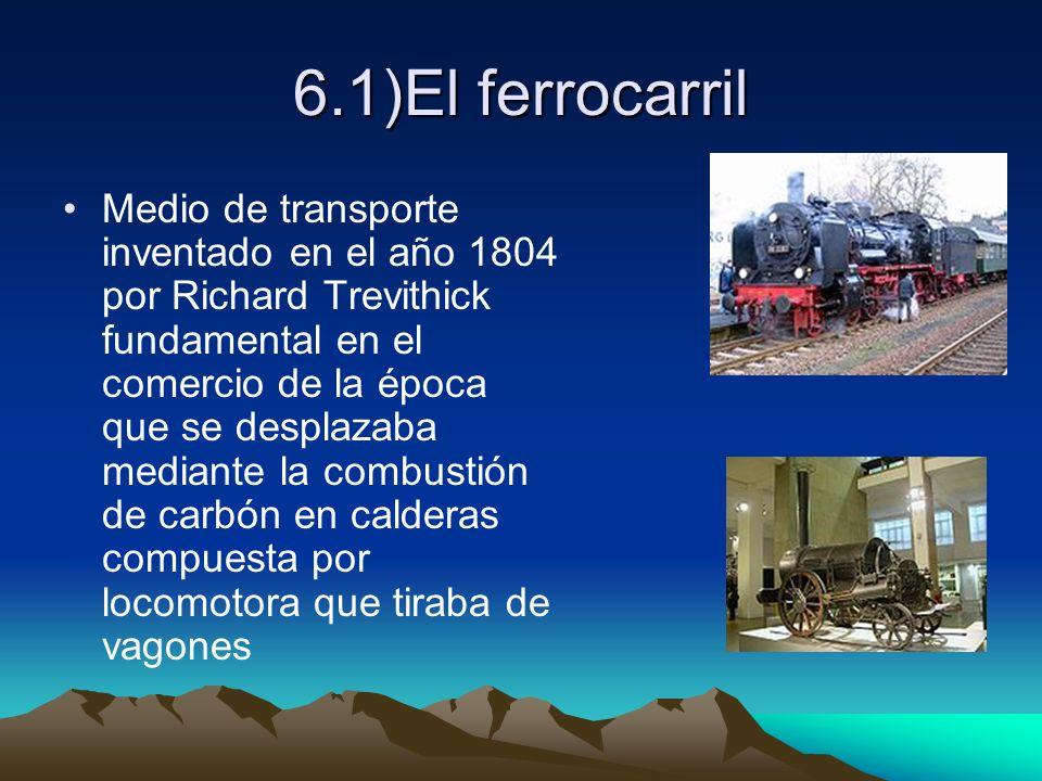 6.1)El ferrocarril Medio de transporte inventado en el año 1804 por Richard Trevithick fundamental en el comercio de la época que se desplazaba median