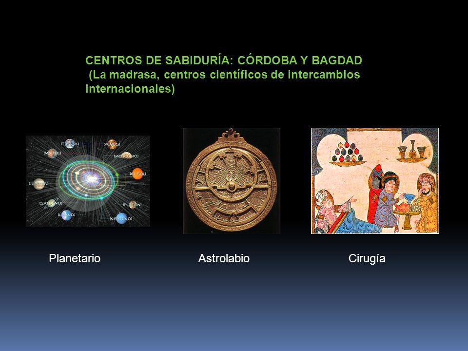 CENTROS DE SABIDURÍA: CÓRDOBA Y BAGDAD (La madrasa, centros científicos de intercambios internacionales) PlanetarioAstrolabioCirugía
