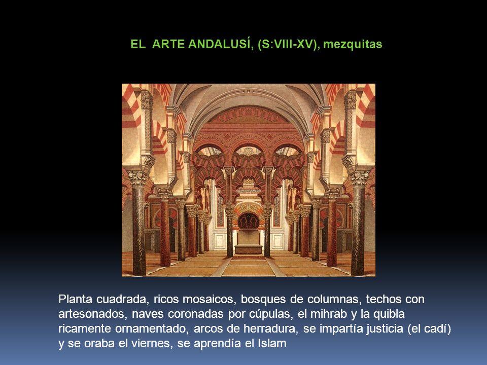 EL ARTE ANDALUSÍ, (S:VIII-XV), mezquitas Planta cuadrada, ricos mosaicos, bosques de columnas, techos con artesonados, naves coronadas por cúpulas, el