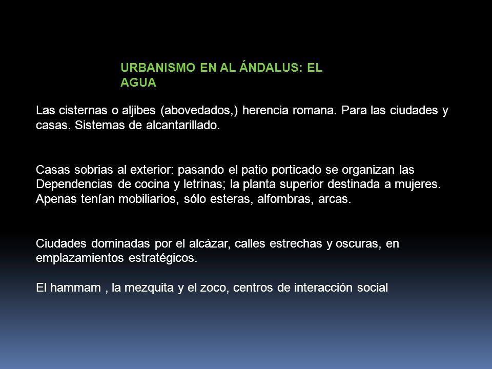 URBANISMO EN AL ÁNDALUS: EL AGUA Las cisternas o aljibes (abovedados,) herencia romana. Para las ciudades y casas. Sistemas de alcantarillado. Casas s