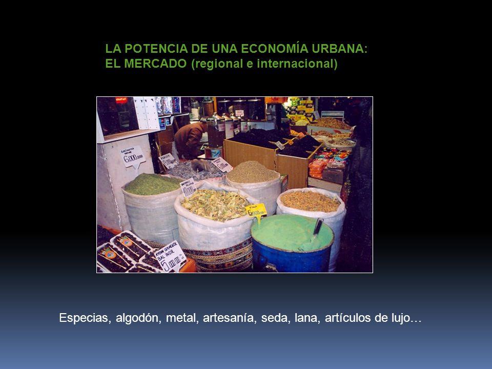 LA POTENCIA DE UNA ECONOMÍA URBANA: EL MERCADO (regional e internacional) Especias, algodón, metal, artesanía, seda, lana, artículos de lujo…