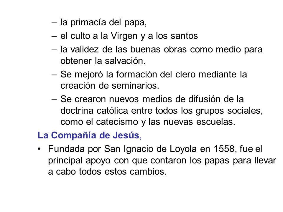 –la primacía del papa, –el culto a la Virgen y a los santos –la validez de las buenas obras como medio para obtener la salvación. –Se mejoró la formac