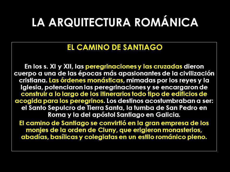LA ARQUITECTURA ROMÁNICA EL CAMINO DE SANTIAGO En los s. XI y XII, las peregrinaciones y las cruzadas dieron cuerpo a una de las épocas más apasionant