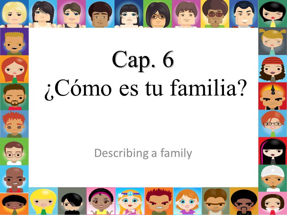 Cap. 6 Cap. 6 ¿Cómo es tu familia? Describing a family