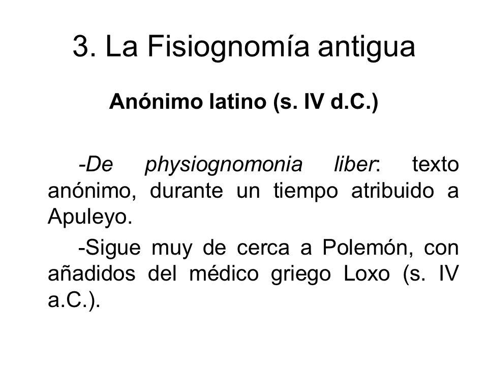 3. La Fisiognomía antigua Anónimo latino (s. IV d.C.) -De physiognomonia liber: texto anónimo, durante un tiempo atribuido a Apuleyo. -Sigue muy de ce
