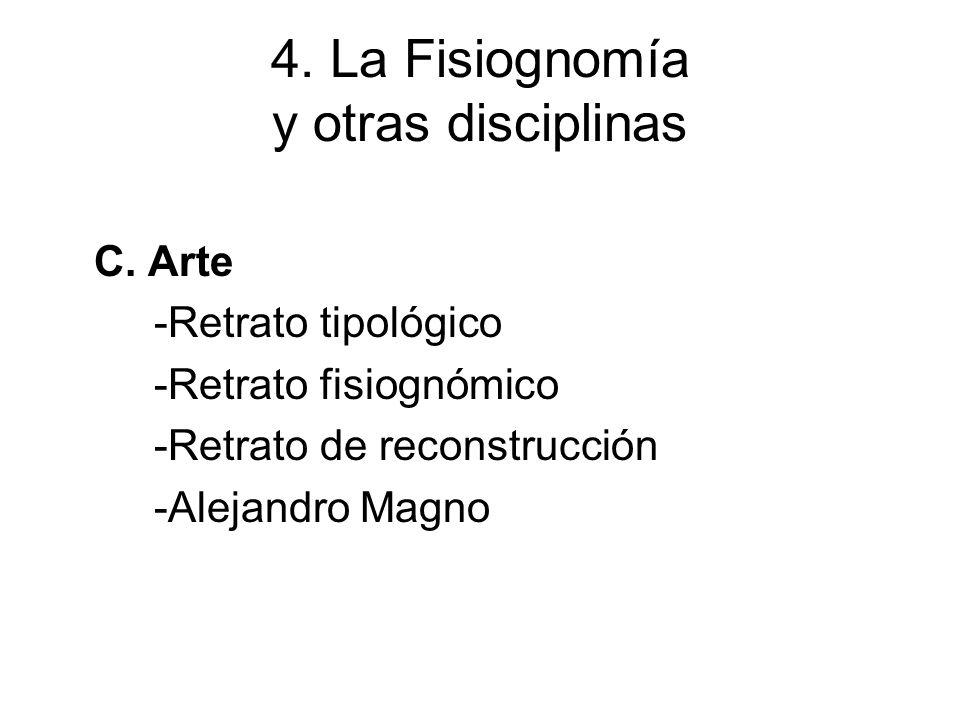 4. La Fisiognomía y otras disciplinas C. Arte -Retrato tipológico -Retrato fisiognómico -Retrato de reconstrucción -Alejandro Magno