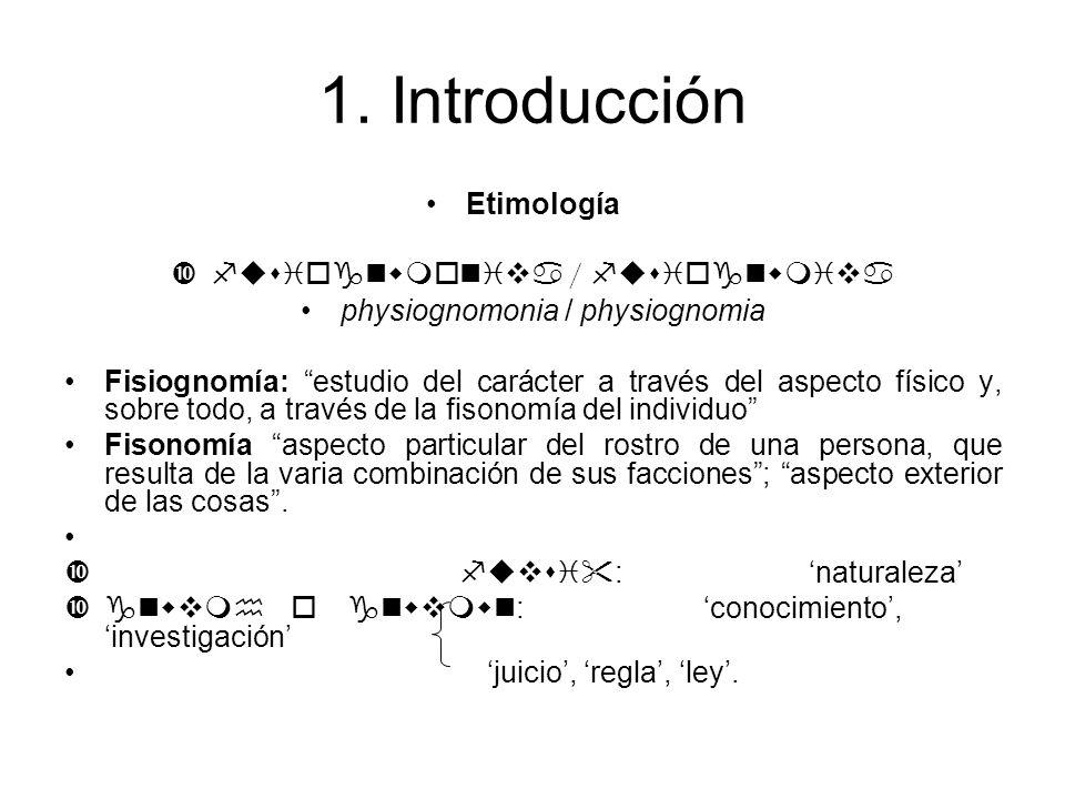 1. Introducción Etimología fusiognwmoniva / fusiognwmiva physiognomonia / physiognomia Fisiognomía: estudio del carácter a través del aspecto físico y