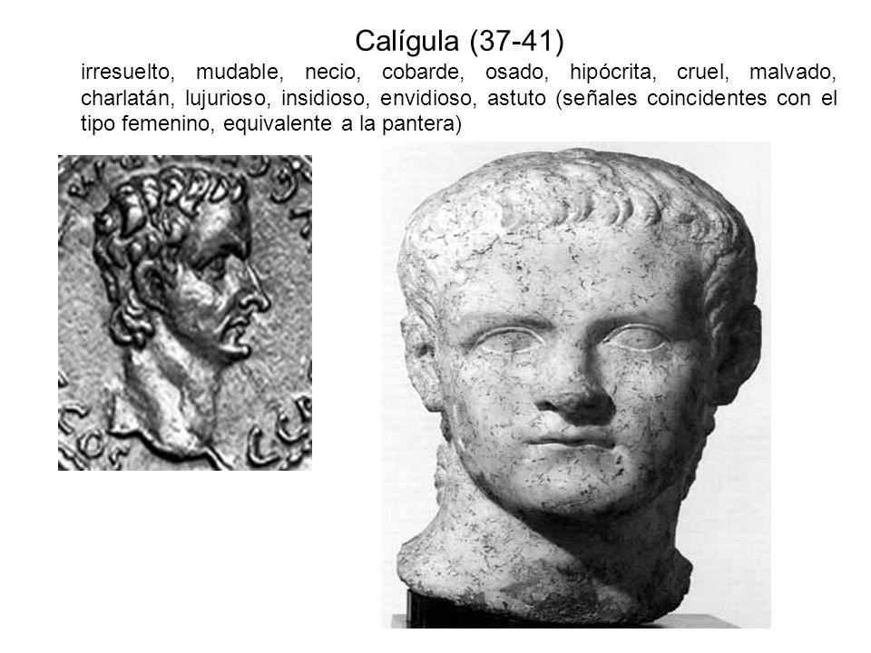 Calígula (37-41) irresuelto, mudable, necio, cobarde, osado, hipócrita, cruel, malvado, charlatán, lujurioso, insidioso, envidioso, astuto (señales co