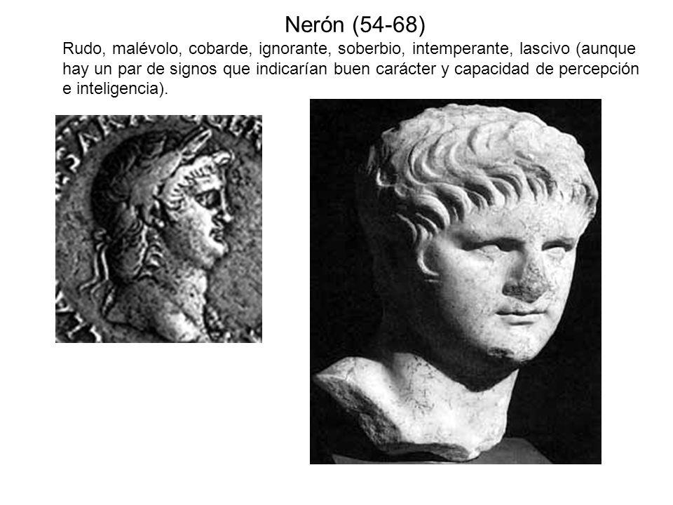 Nerón (54-68) Rudo, malévolo, cobarde, ignorante, soberbio, intemperante, lascivo (aunque hay un par de signos que indicarían buen carácter y capacida