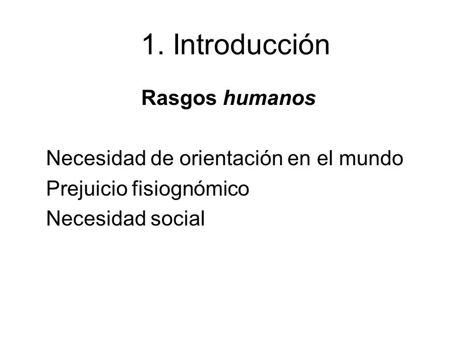 1. Introducción Rasgos humanos Necesidad de orientación en el mundo Prejuicio fisiognómico Necesidad social