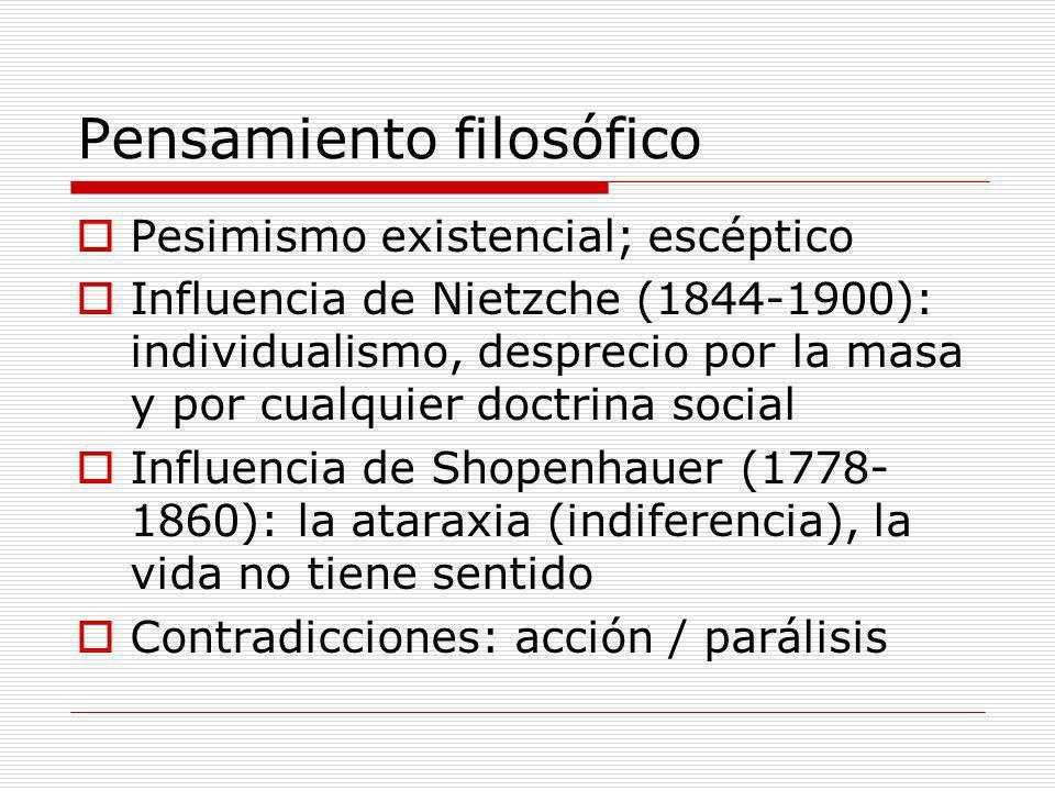 Pensamiento filosófico Pesimismo existencial; escéptico Influencia de Nietzche (1844-1900): individualismo, desprecio por la masa y por cualquier doct