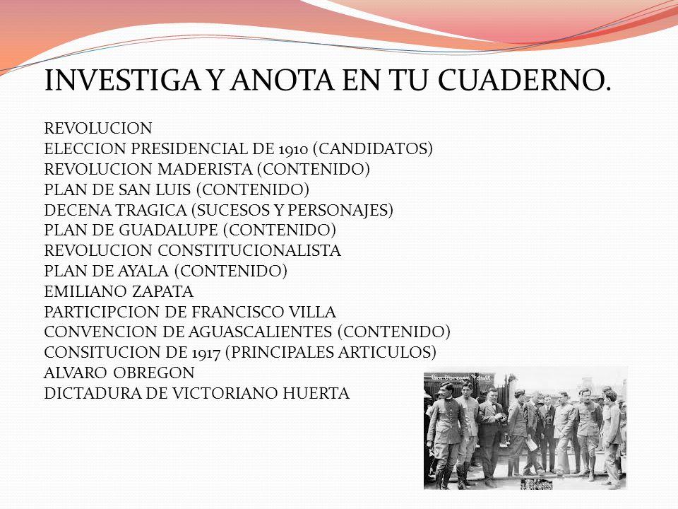 INVESTIGA Y ANOTA EN TU CUADERNO. REVOLUCION ELECCION PRESIDENCIAL DE 1910 (CANDIDATOS) REVOLUCION MADERISTA (CONTENIDO) PLAN DE SAN LUIS (CONTENIDO)