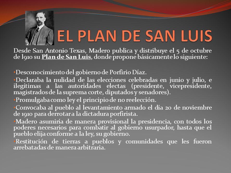 Desde San Antonio Texas, Madero publica y distribuye el 5 de octubre de l910 su Plan de San Luis, donde propone básicamente lo siguiente: Desconocimie