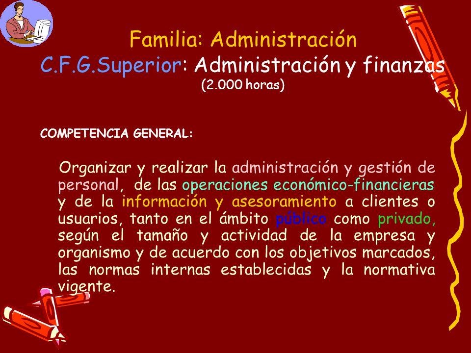 Familia: Administración C.F.G.Superior: Administración y finanzas (2.000 horas) COMPETENCIA GENERAL: Organizar y realizar la administración y gestión