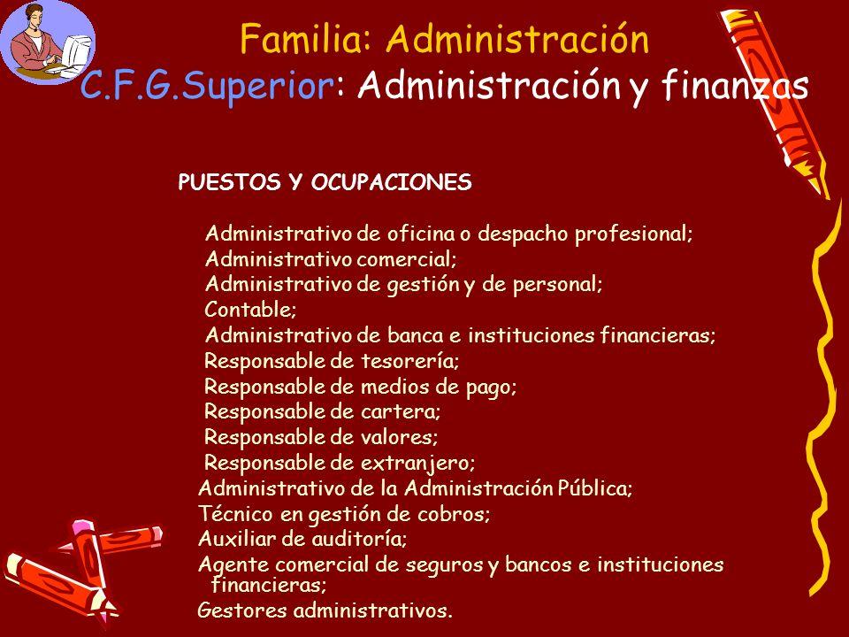 Familia: Administración C.F.G.Superior: Administración y finanzas PUESTOS Y OCUPACIONES Administrativo de oficina o despacho profesional; Administrati