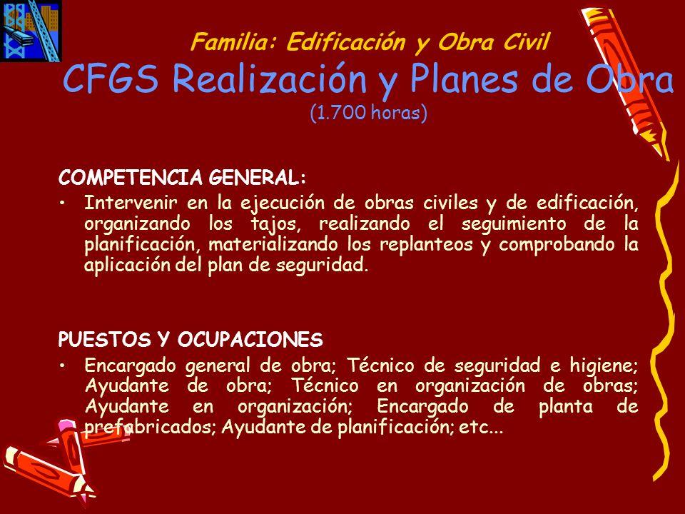 Familia: Edificación y Obra Civil CFGS Realización y Planes de Obra (1.700 horas) COMPETENCIA GENERAL: Intervenir en la ejecución de obras civiles y d