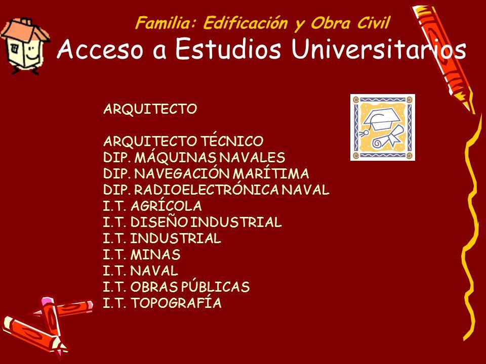 Familia: Edificación y Obra Civil Acceso a Estudios Universitarios ARQUITECTO ARQUITECTO TÉCNICO DIP. MÁQUINAS NAVALES DIP. NAVEGACIÓN MARÍTIMA DIP. R