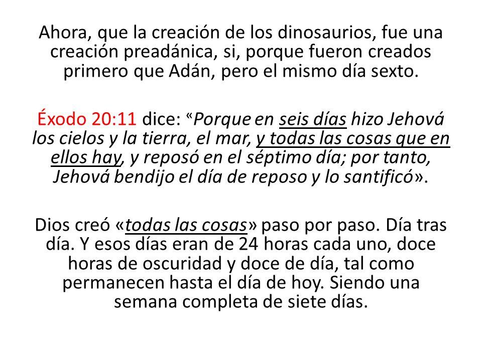 Ahora, que la creación de los dinosaurios, fue una creación preadánica, si, porque fueron creados primero que Adán, pero el mismo día sexto. Éxodo 20:
