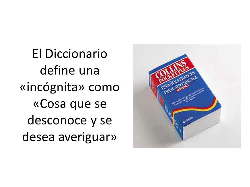 El Diccionario define una «incógnita» como «Cosa que se desconoce y se desea averiguar»