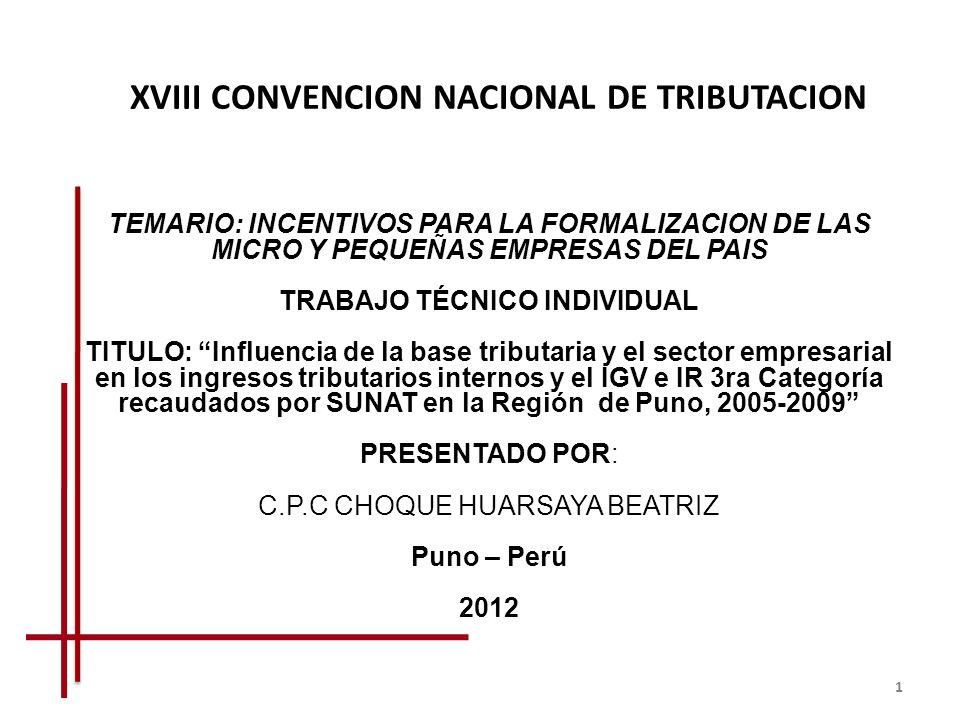 XVIII CONVENCION NACIONAL DE TRIBUTACION TEMARIO: INCENTIVOS PARA LA FORMALIZACION DE LAS MICRO Y PEQUEÑAS EMPRESAS DEL PAIS TRABAJO TÉCNICO INDIVIDUAL TITULO: Influencia de la base tributaria y el sector empresarial en los ingresos tributarios internos y el IGV e IR 3ra Categoría recaudados por SUNAT en la Región de Puno, 2005-2009 PRESENTADO POR: C.P.C CHOQUE HUARSAYA BEATRIZ Puno – Perú 2012 1