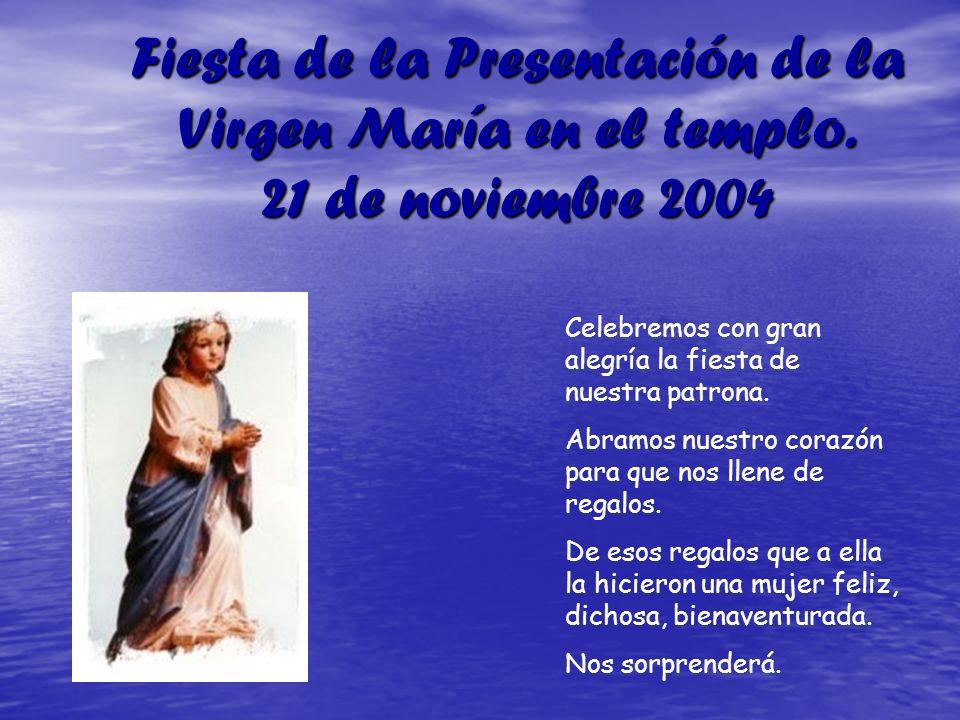 Fiesta de la Presentación de la Virgen María en el templo. 21 de noviembre 2004 Celebremos con gran alegría la fiesta de nuestra patrona. Abramos nues