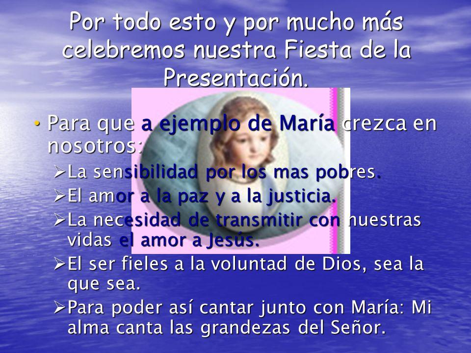 Por todo esto y por mucho más celebremos nuestra Fiesta de la Presentación. Para que a ejemplo de María crezca en nosotros: Para que a ejemplo de Marí