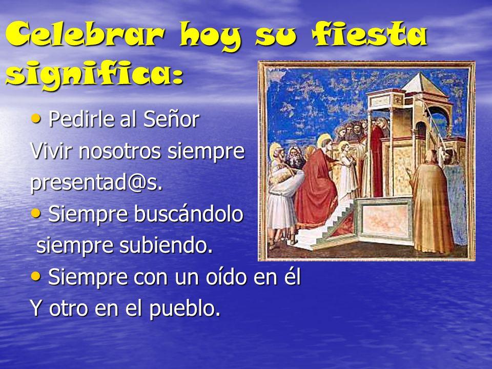 Celebrar hoy su fiesta significa: Pedirle al Señor Pedirle al Señor Vivir nosotros siempre presentad@s. Siempre buscándolo Siempre buscándolo siempre