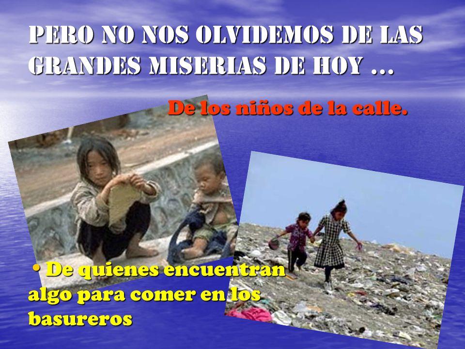 Pero no nos olvidemos de las grandes miserias de hoy … De los niños de la calle. De quienes encuentran De quienes encuentran algo para comer en los ba
