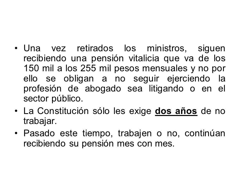 Una vez retirados los ministros, siguen recibiendo una pensión vitalicia que va de los 150 mil a los 255 mil pesos mensuales y no por ello se obligan