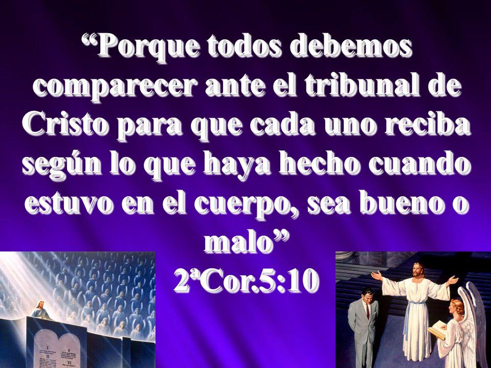Porque todos debemos comparecer ante el tribunal de Cristo para que cada uno reciba según lo que haya hecho cuando estuvo en el cuerpo, sea bueno o ma
