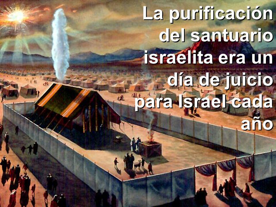 La purificación del santuario... Día de Juicio La purificación del santuario israelita era un día de juicio para Israel cada año
