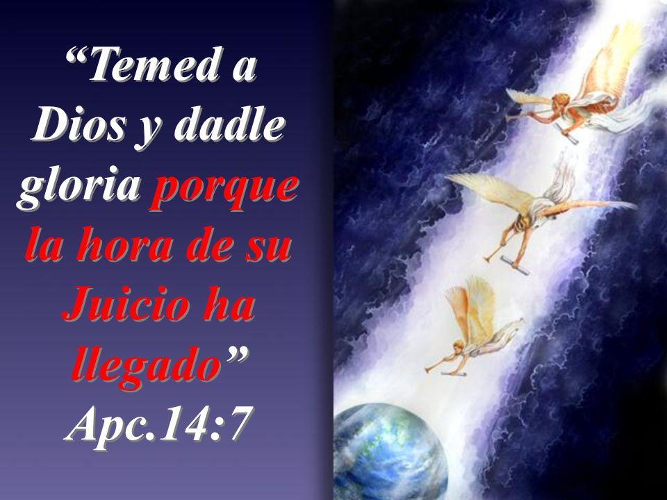 Temed a Dios y dadle gloria porque la hora de su Juicio ha llegado Apc.14:7