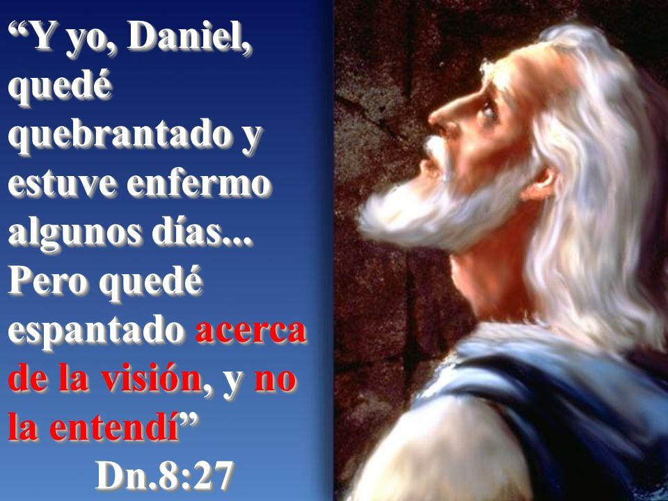 Y yo, Daniel, quedé quebrantado y estuve enfermo algunos días... Pero quedé espantado acerca de la visión, y no la entendí Dn.8:27 Dn.8:27