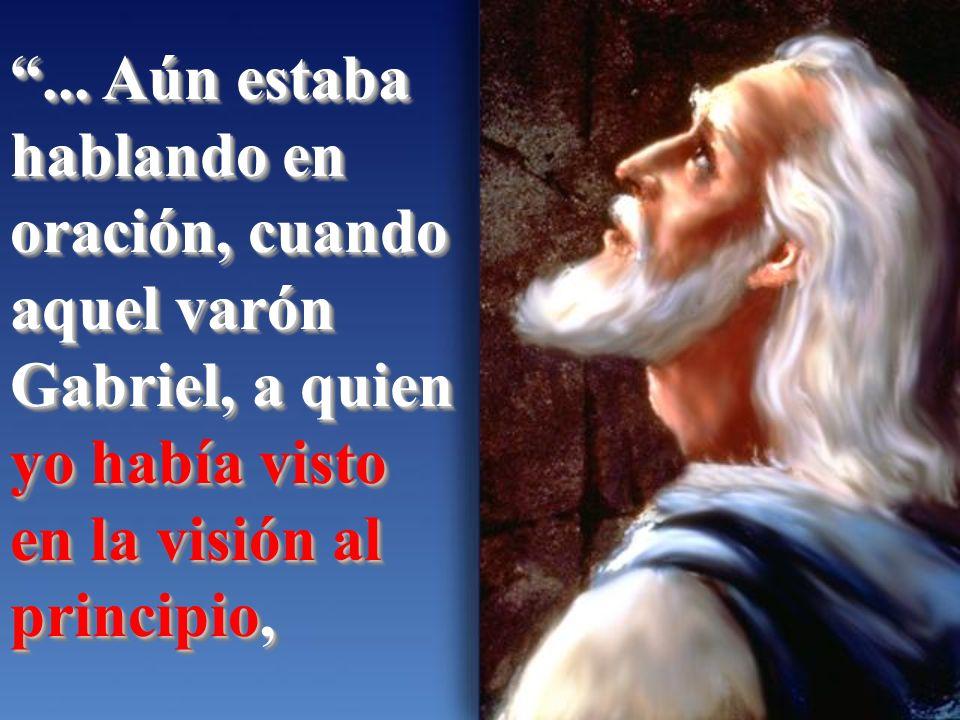 ... Aún estaba hablando en oración, cuando aquel varón Gabriel, a quien yo había visto en la visión al principio,