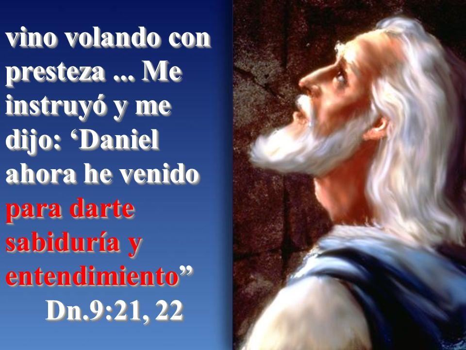 vino volando con presteza... Me instruyó y me dijo: Daniel ahora he venido para darte sabiduría y entendimiento Dn.9:21, 22 vino volando con presteza.