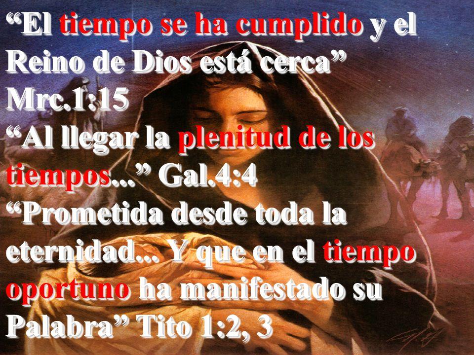 El tiempo se ha cumplido y el Reino de Dios está cerca Mrc.1:15 Al llegar la plenitud de los tiempos... Gal.4:4 Prometida desde toda la eternidad... Y