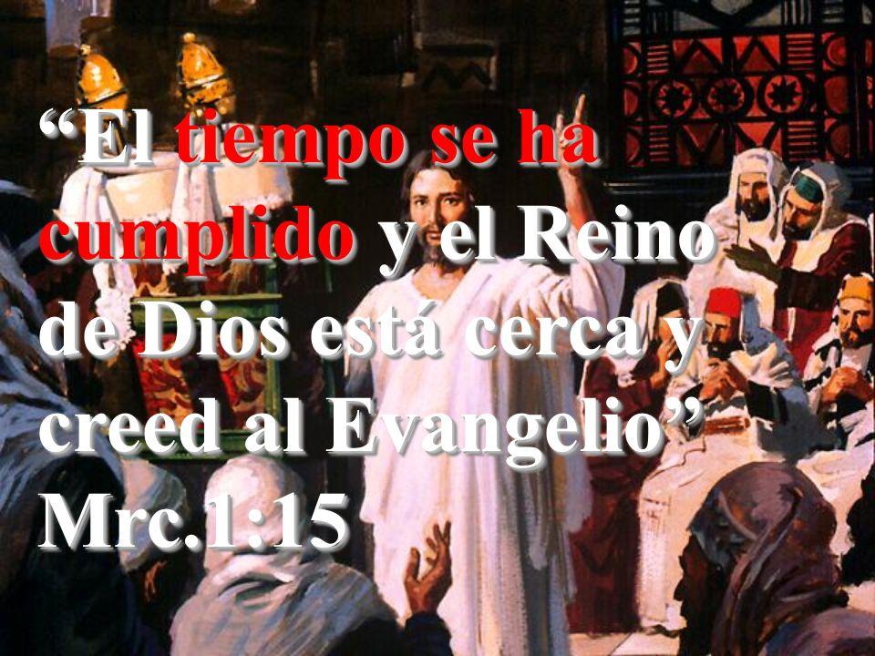 El tiempo se ha cumplido y el Reino de Dios está cerca y creed al Evangelio Mrc.1:15