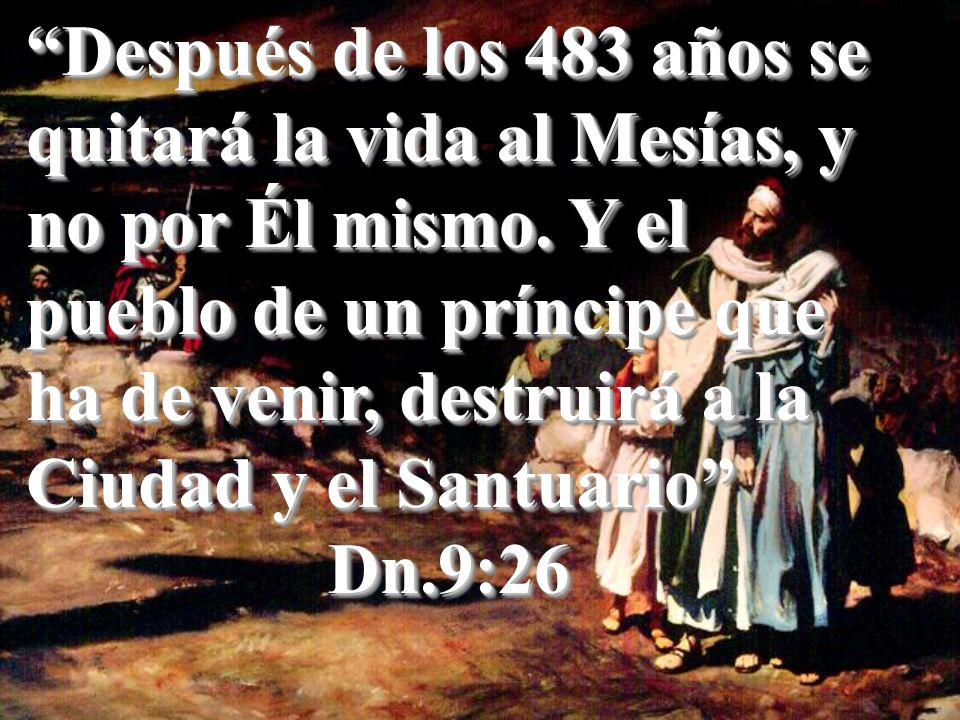 Después de los 483 años se quitará la vida al Mesías, y no por Él mismo. Y el pueblo de un príncipe que ha de venir, destruirá a la Ciudad y el Santua