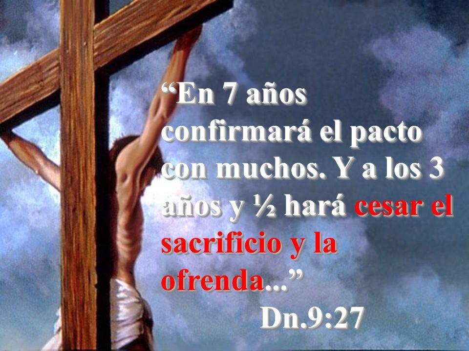 En 7 años confirmará el pacto con muchos. Y a los 3 años y ½ hará cesar el sacrificio y la ofrenda... Dn.9:27 Dn.9:27
