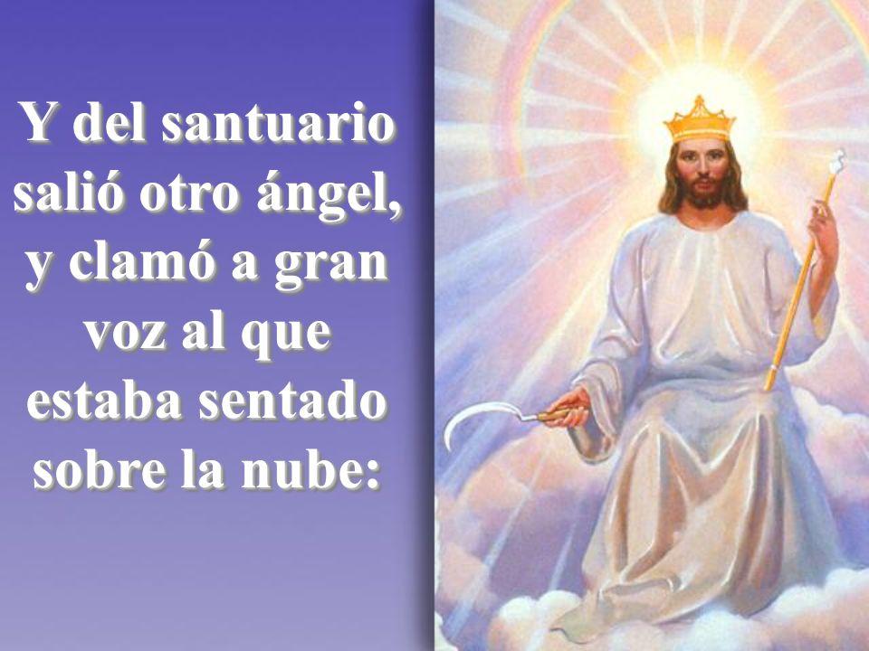 Y del santuario salió otro ángel, y clamó a gran voz al que estaba sentado sobre la nube: