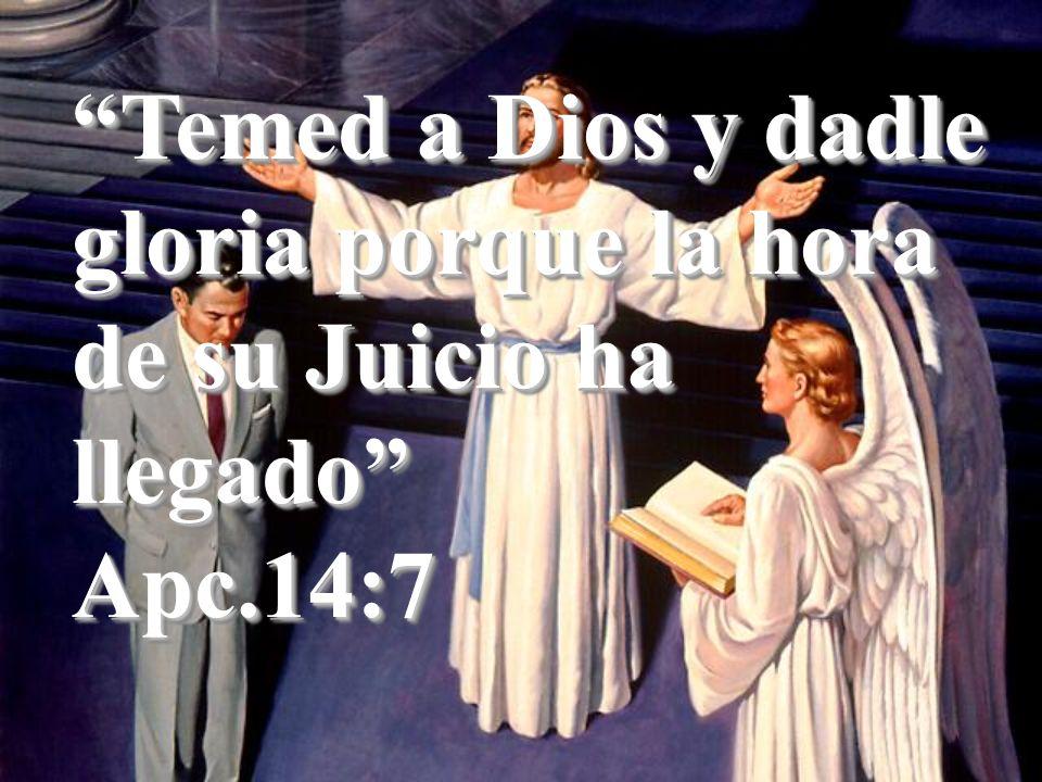 Temed a Dios y dadle gloria porque la hora de su Juicio ha llegado Apc.14:7 Apc.14:7