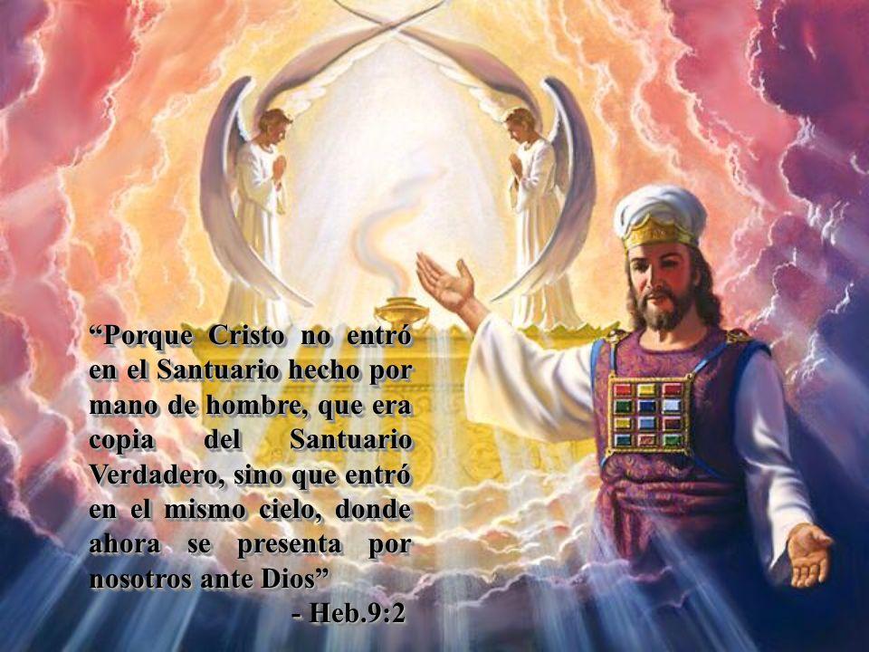 Porque Cristo no entró en el Santuario hecho por mano de hombre, que era copia del Santuario Verdadero, sino que entró en el mismo cielo, donde ahora