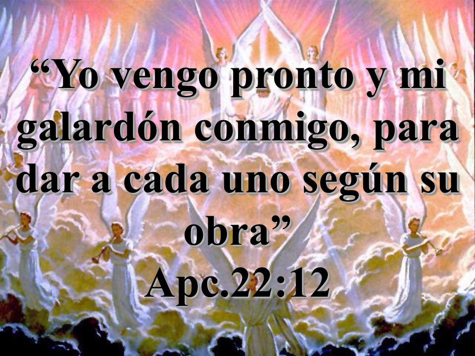Yo vengo pronto y mi galardón conmigo, para dar a cada uno según su obra Apc.22:12 Apc.22:12
