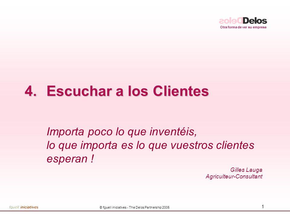 Otra forma de ver su empresa © fguell iniciatives - The Delos Partnership 2005 1 4.Escuchar a los Clientes Importa poco lo que inventéis, lo que importa es lo que vuestros clientes esperan .
